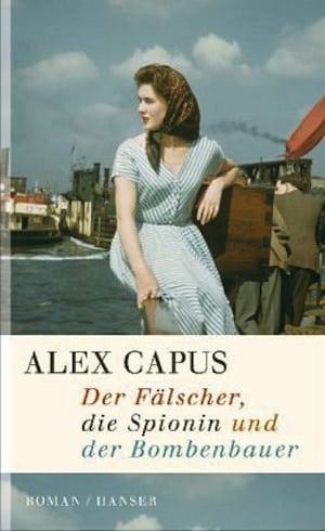Capus, Alex – Der Fälscher, die Spionin und der Bombenbauer