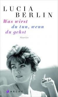 Was wirst du tun, wenn du gehst – Roman von Lucia Berlin