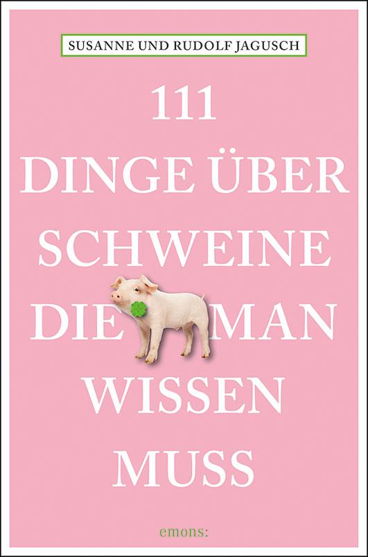 Jagusch, Susanne und Rudolf – 111 Dinge über Schweine, die man wissen muss